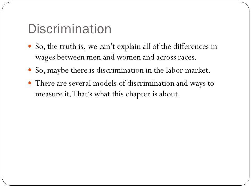 Discrimination So, the truth is, we cant explain all of the differences in wages between men and women and across races. So, maybe there is discrimina