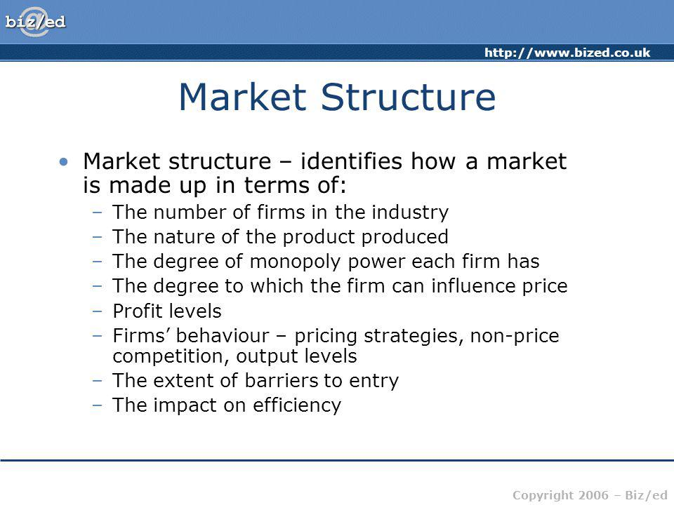 http://www.bized.co.uk Copyright 2006 – Biz/ed Market Structure Market structure – identifies how a market is made up in terms of: –The number of firm