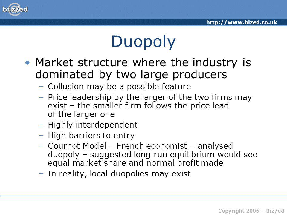 http://www.bized.co.uk Copyright 2006 – Biz/ed Duopoly Market structure where the industry is dominated by two large producers –Collusion may be a pos