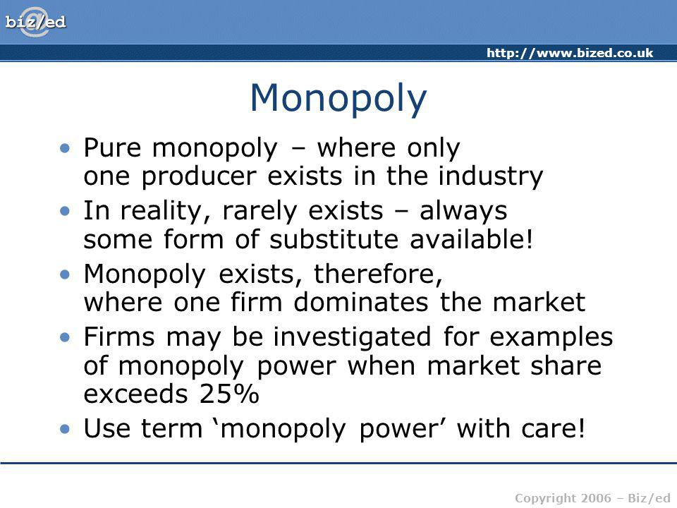 http://www.bized.co.uk Copyright 2006 – Biz/ed Monopoly Pure monopoly – where only one producer exists in the industry In reality, rarely exists – alw
