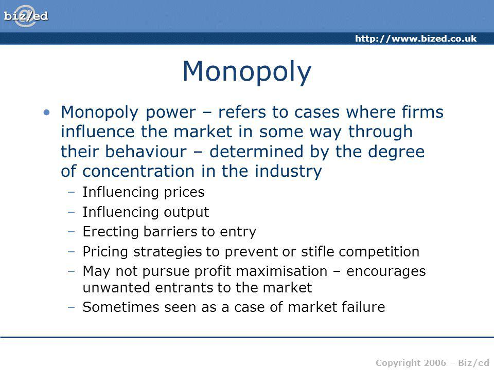 http://www.bized.co.uk Copyright 2006 – Biz/ed Monopoly Monopoly power – refers to cases where firms influence the market in some way through their be