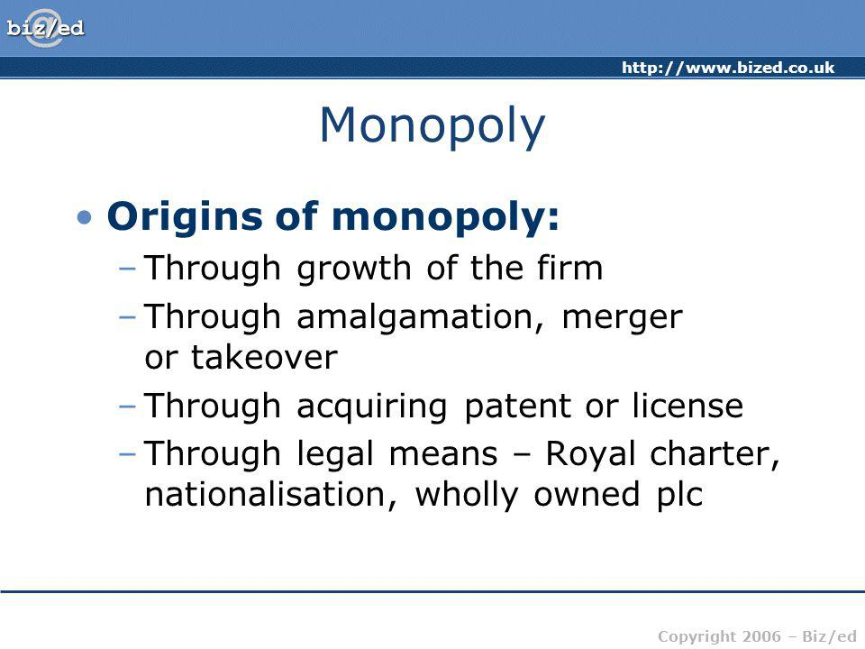 http://www.bized.co.uk Copyright 2006 – Biz/ed Monopoly Origins of monopoly: –Through growth of the firm –Through amalgamation, merger or takeover –Th