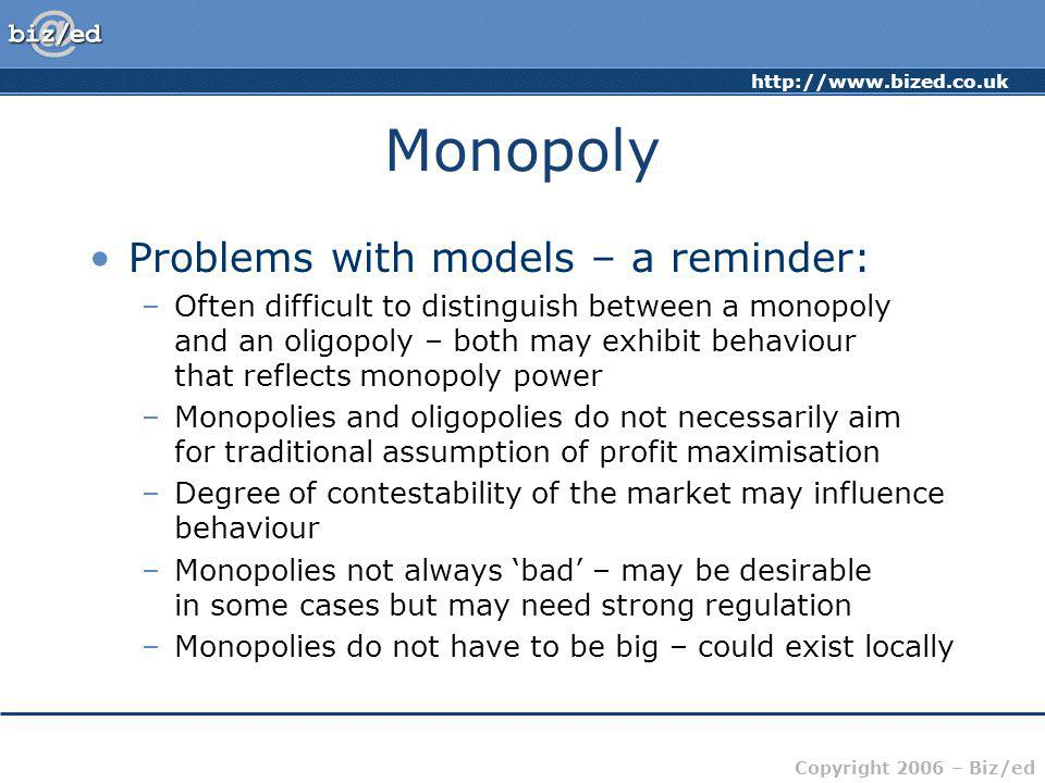 http://www.bized.co.uk Copyright 2006 – Biz/ed Monopoly Problems with models – a reminder: –Often difficult to distinguish between a monopoly and an o