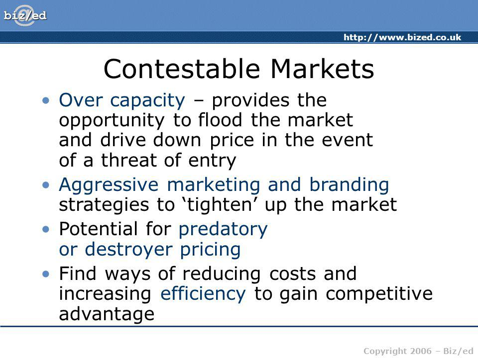 http://www.bized.co.uk Copyright 2006 – Biz/ed Contestable Markets Over capacity – provides the opportunity to flood the market and drive down price i