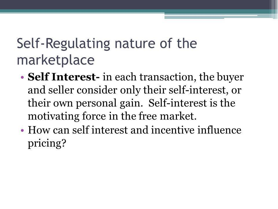 Self-Regulating nature of the marketplace Self Interest- in each transaction, the buyer and seller consider only their self-interest, or their own per
