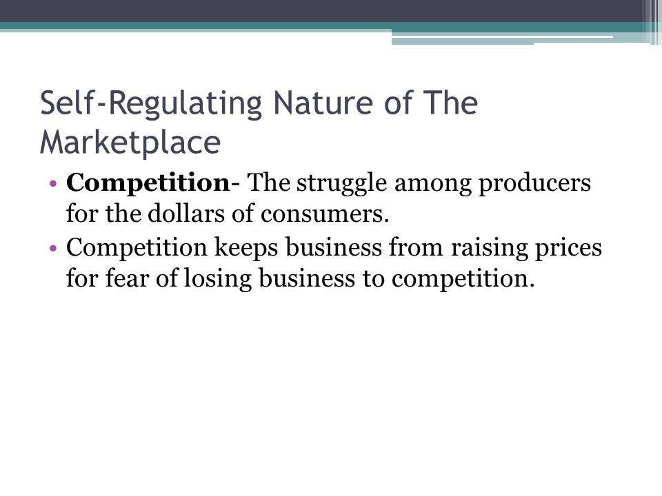 Self-Regulating Nature of The Marketplace Competition- The struggle among producers for the dollars of consumers. Competition keeps business from rais