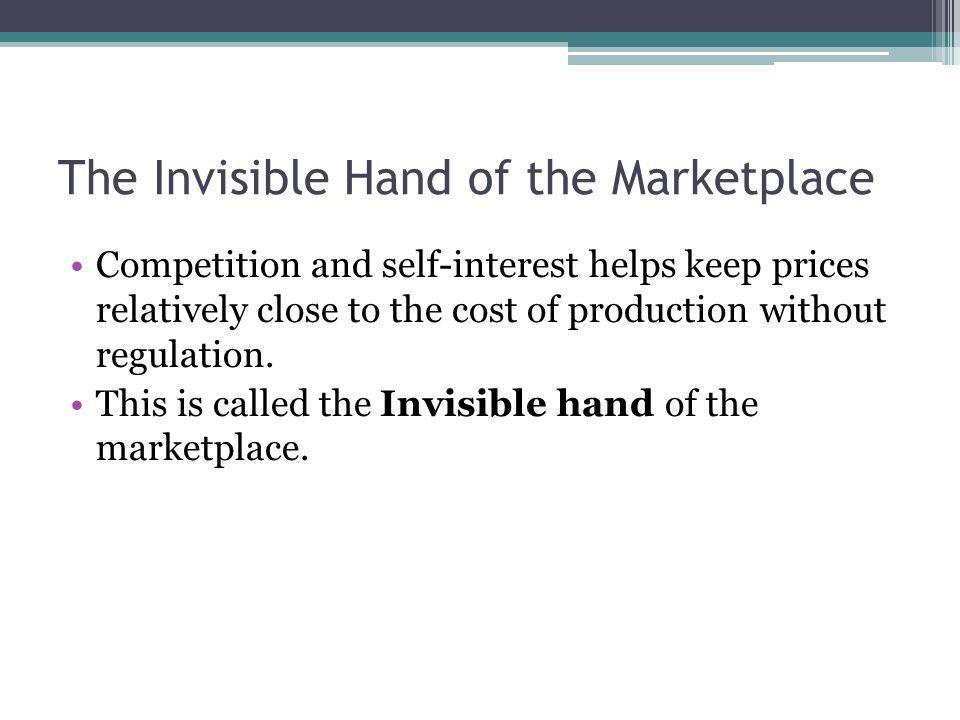 The Invisible Hand of the Marketplace Competition and self-interest helps keep prices relatively close to the cost of production without regulation. T