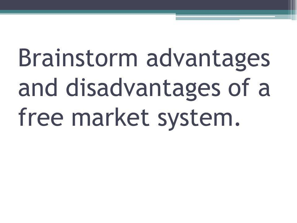 Brainstorm advantages and disadvantages of a free market system.