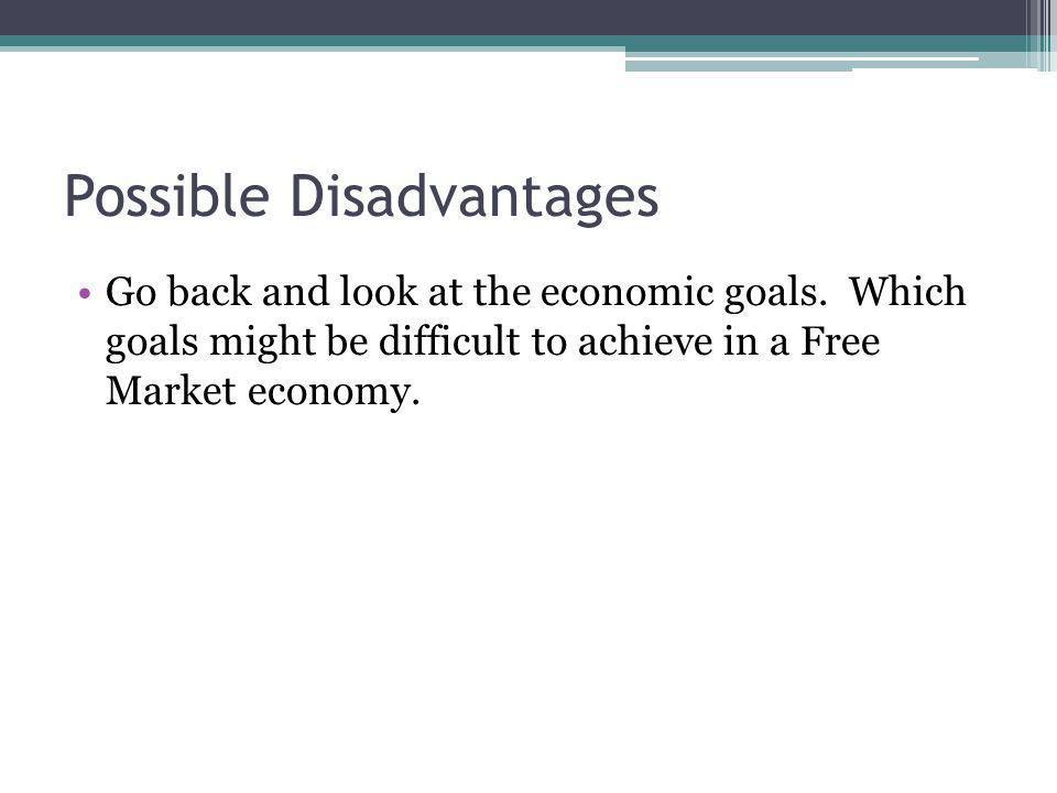 Possible Disadvantages Go back and look at the economic goals.