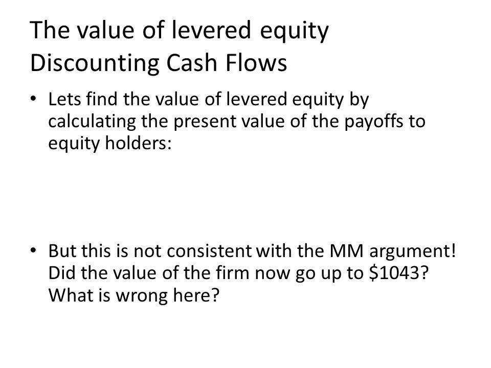 The value of levered equity Discounting Cash Flows Lets find the value of levered equity by calculating the present value of the payoffs to equity holders: But this is not consistent with the MM argument.