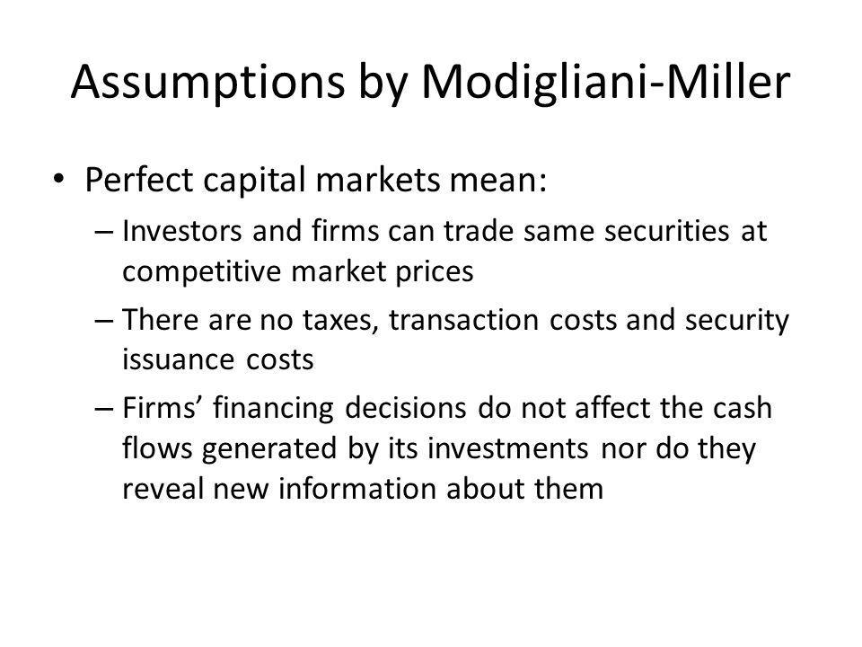 Assumptions by Modigliani-Miller Perfect capital markets mean: – Investors and firms can trade same securities at competitive market prices – There are no taxes, transaction costs and security issuance costs – Firms financing decisions do not affect the cash flows generated by its investments nor do they reveal new information about them