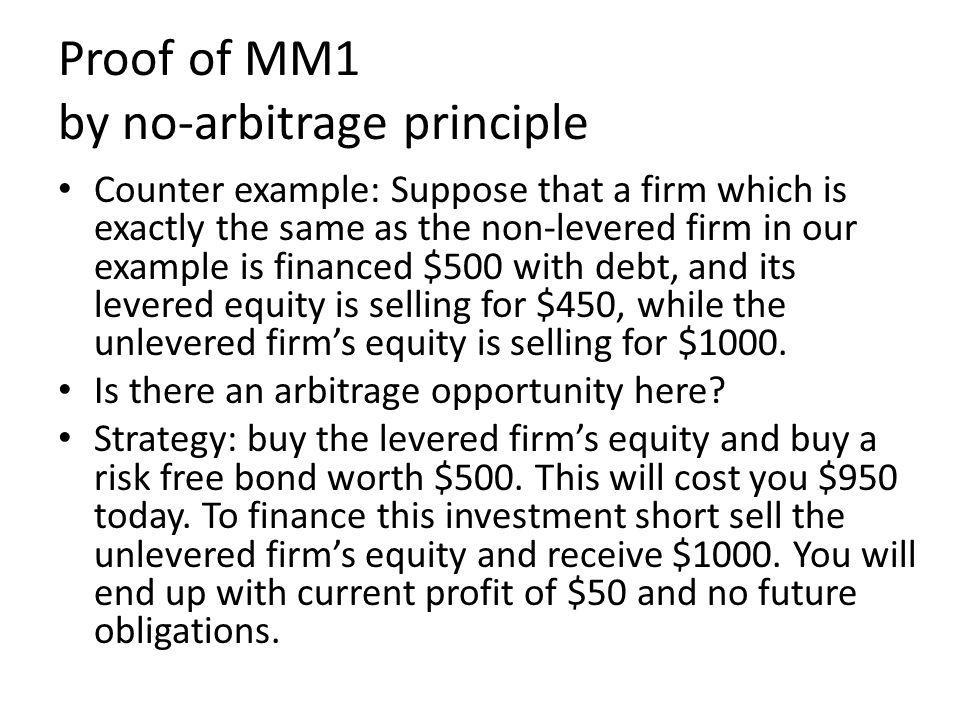 Proof of MM1 by no-arbitrage principle Counter example: Suppose that a firm which is exactly the same as the non-levered firm in our example is financed $500 with debt, and its levered equity is selling for $450, while the unlevered firms equity is selling for $1000.