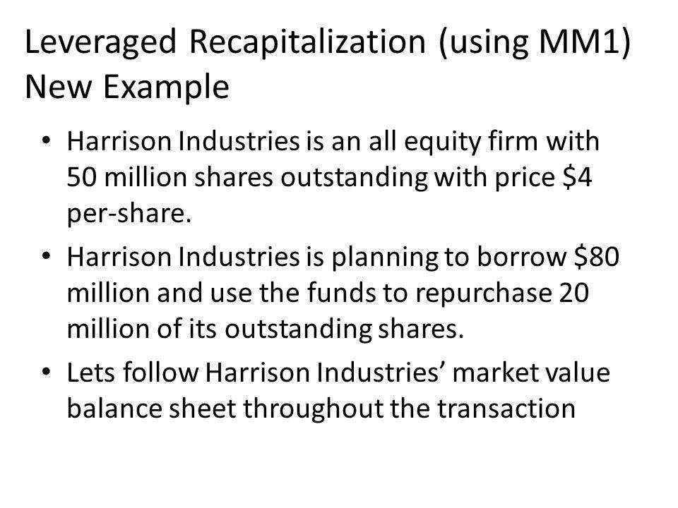 Leveraged Recapitalization (using MM1) New Example Harrison Industries is an all equity firm with 50 million shares outstanding with price $4 per-share.