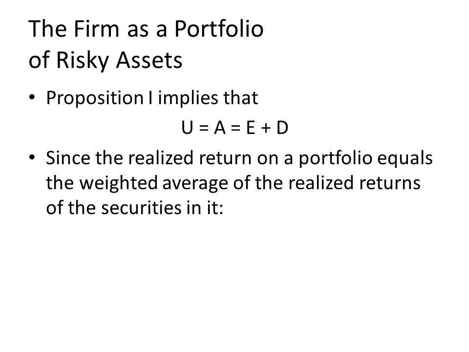 The Firm as a Portfolio of Risky Assets Proposition I implies that U = A = E + D Since the realized return on a portfolio equals the weighted average of the realized returns of the securities in it: