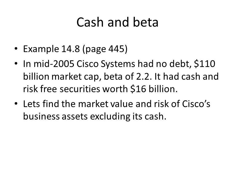 Cash and beta Example 14.8 (page 445) In mid-2005 Cisco Systems had no debt, $110 billion market cap, beta of 2.2. It had cash and risk free securitie
