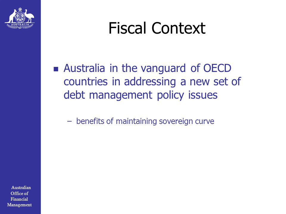 Australian Office of Financial Management Fiscal Context Australia in the vanguard of OECD countries in addressing a new set of debt management policy issues –benefits of maintaining sovereign curve
