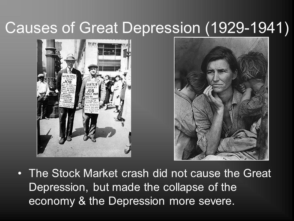 Causes of Great Depression (1929-1941) The Stock Market crash did not cause the Great Depression, but made the collapse of the economy & the Depressio