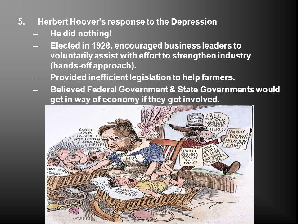 5.Herbert Hoovers response to the Depression –He did nothing! –Elected in 1928, encouraged business leaders to voluntarily assist with effort to stren
