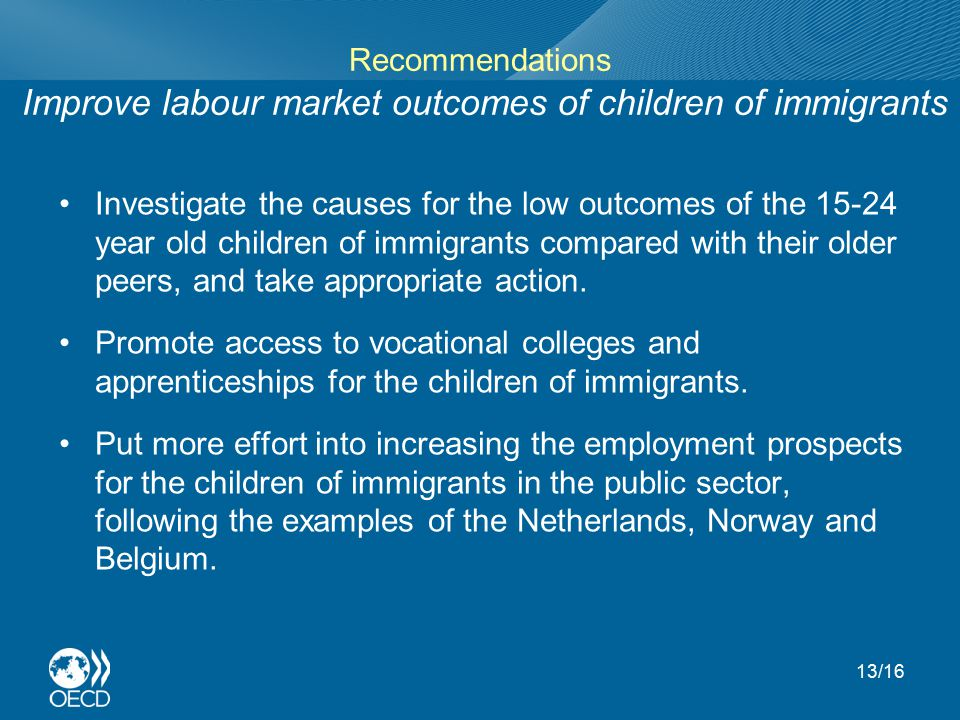 Recommendations Improve labour market outcomes of children of immigrants Investigate the causes for the low outcomes of the 15-24 year old children of immigrants compared with their older peers, and take appropriate action.