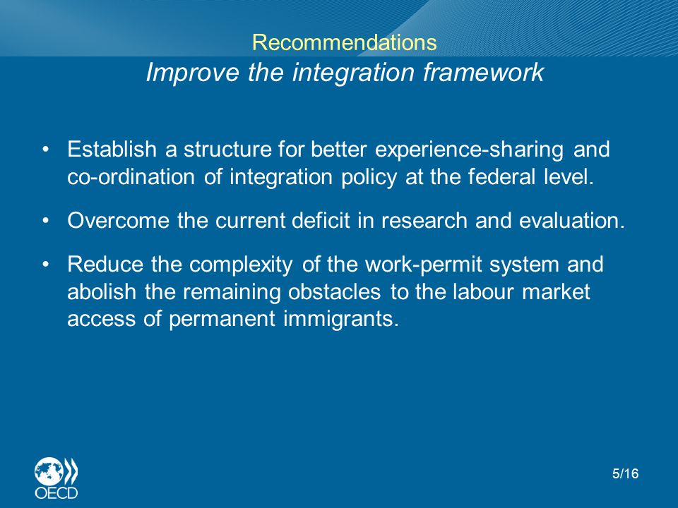 Recommendations Improve the integration framework Establish a structure for better experience-sharing and co-ordination of integration policy at the federal level.