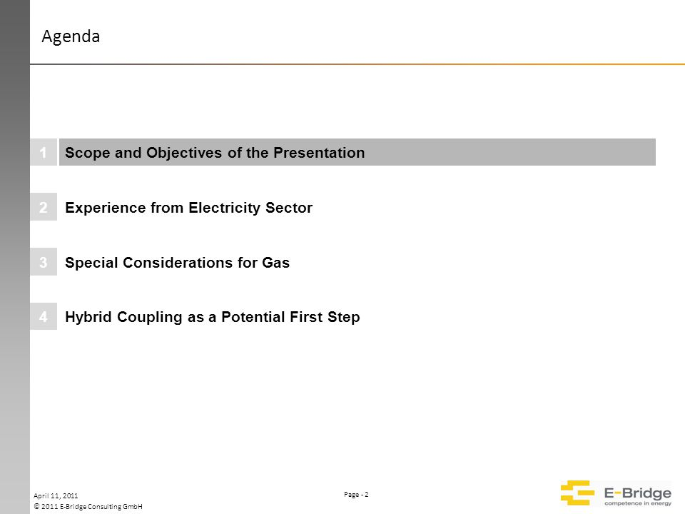 Page - 2 © 2011 E-Bridge Consulting GmbH Please keep this area free Farbparlette 255 207 178 119 77 255 192 0 000000 000000 Hybrid Coupling as a Potential First Step4 Special Considerations for Gas3 Experience from Electricity Sector2 Scope and Objectives of the Presentation1 April 11, 2011 Agenda