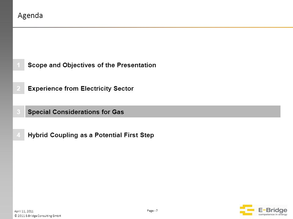 Page - 7 © 2011 E-Bridge Consulting GmbH Please keep this area free Farbparlette 255 207 178 119 77 255 192 0 000000 000000 Hybrid Coupling as a Potential First Step4 Special Considerations for Gas3 Experience from Electricity Sector2 Scope and Objectives of the Presentation1 April 11, 2011 Agenda