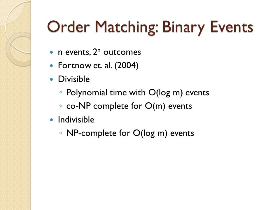 Order Matching: Binary Events n events, 2 n outcomes Fortnow et. al. (2004) Divisible Polynomial time with O(log m) events co-NP complete for O(m) eve