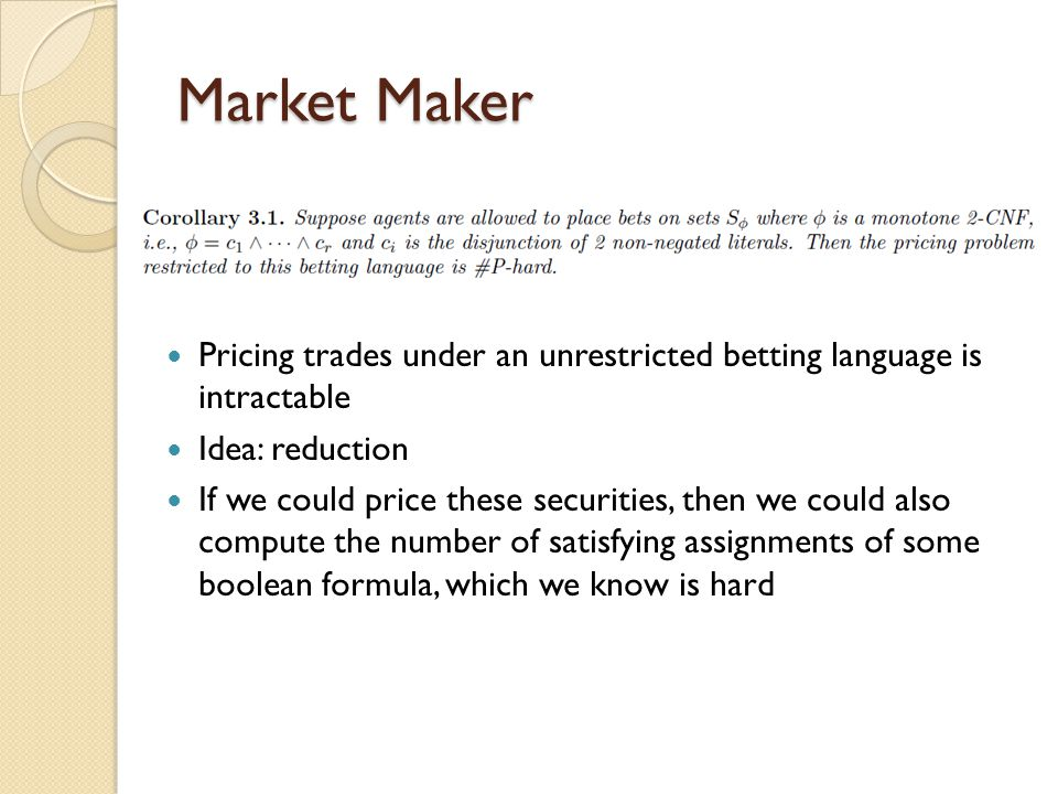 Market Maker Pricing trades under an unrestricted betting language is intractable Idea: reduction If we could price these securities, then we could also compute the number of satisfying assignments of some boolean formula, which we know is hard