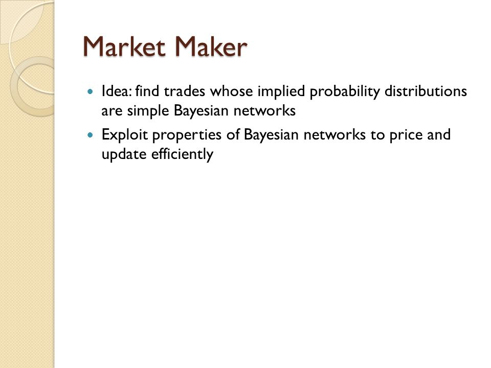 Market Maker Idea: find trades whose implied probability distributions are simple Bayesian networks Exploit properties of Bayesian networks to price a
