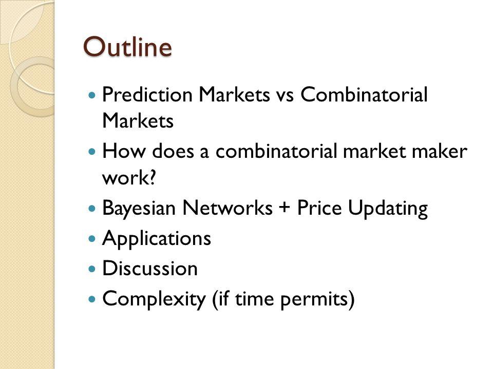 Outline Prediction Markets vs Combinatorial Markets How does a combinatorial market maker work.