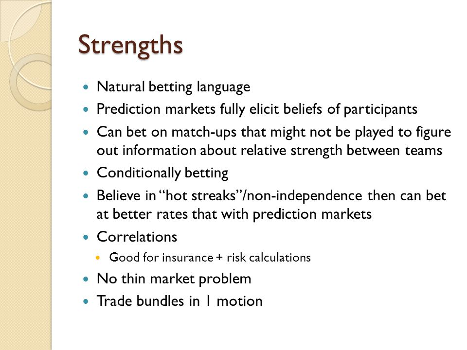 Strengths Natural betting language Prediction markets fully elicit beliefs of participants Can bet on match-ups that might not be played to figure out