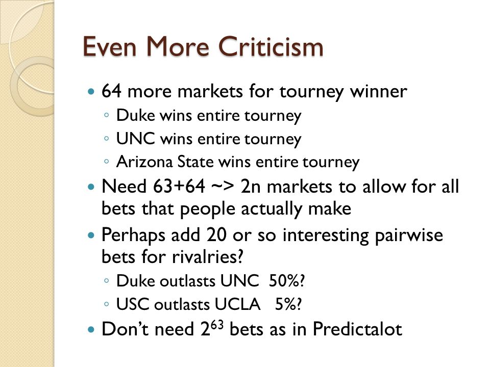 Even More Criticism 64 more markets for tourney winner Duke wins entire tourney UNC wins entire tourney Arizona State wins entire tourney Need 63+64 ~> 2n markets to allow for all bets that people actually make Perhaps add 20 or so interesting pairwise bets for rivalries.