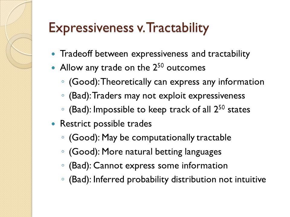 Expressiveness v. Tractability Tradeoff between expressiveness and tractability Allow any trade on the 2 50 outcomes (Good): Theoretically can express