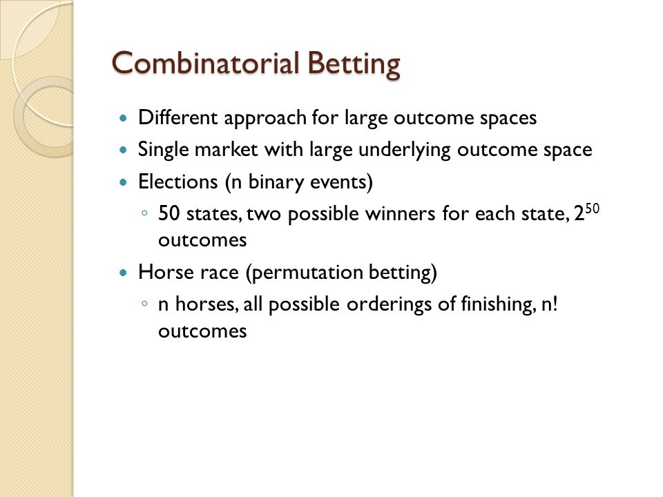 Combinatorial Betting Different approach for large outcome spaces Single market with large underlying outcome space Elections (n binary events) 50 states, two possible winners for each state, 2 50 outcomes Horse race (permutation betting) n horses, all possible orderings of finishing, n.