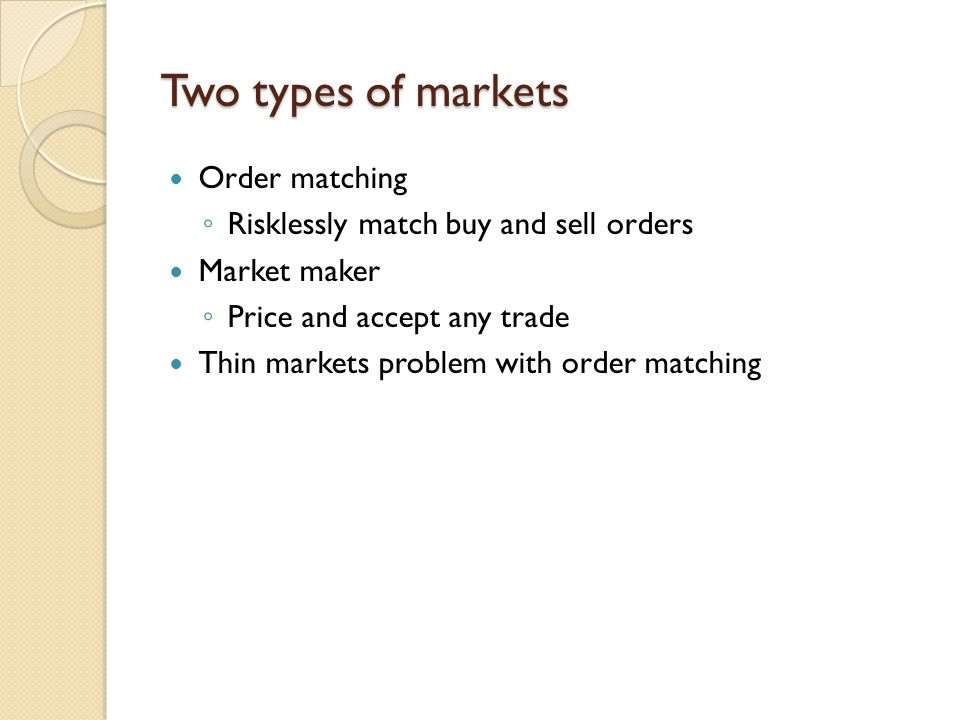 Two types of markets Order matching Risklessly match buy and sell orders Market maker Price and accept any trade Thin markets problem with order match