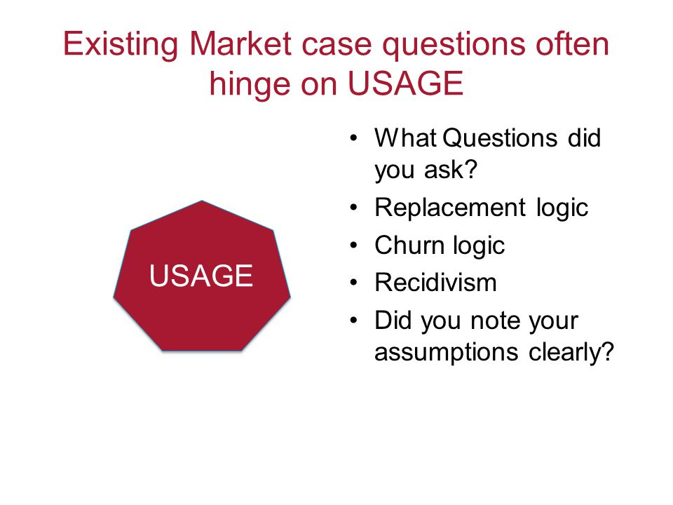 Existing Market case questions often hinge on USAGE What Questions did you ask? Replacement logic Churn logic Recidivism Did you note your assumptions