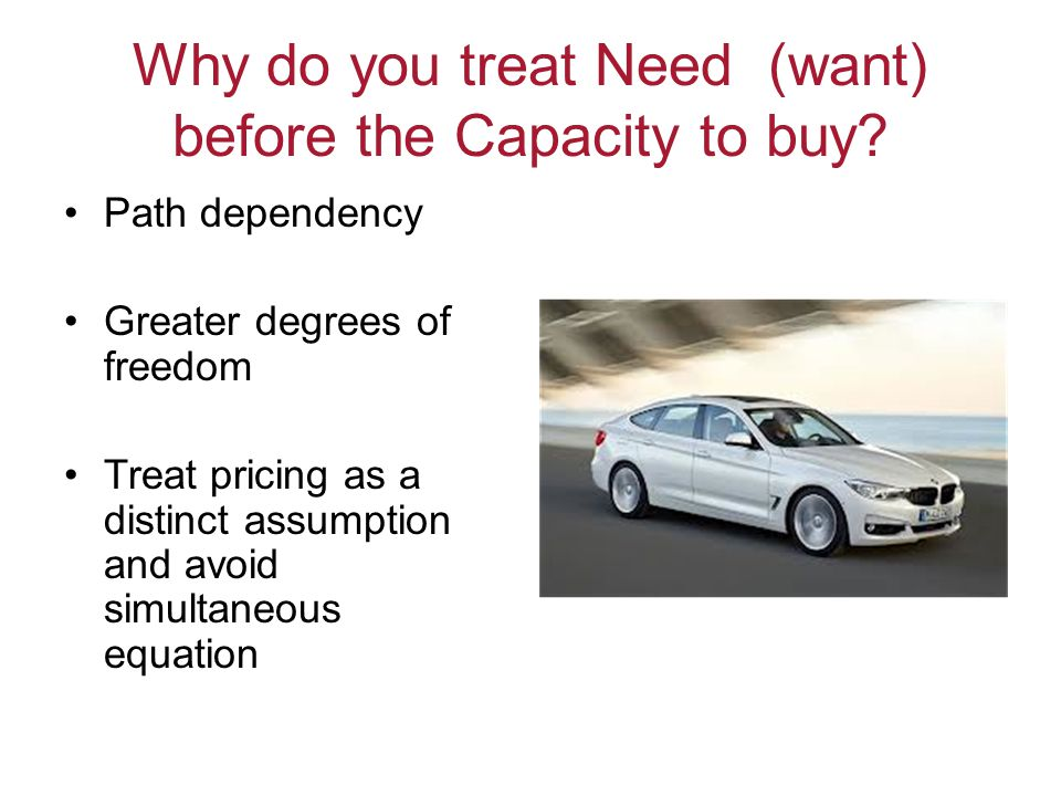 Why do you treat Need (want) before the Capacity to buy? Path dependency Greater degrees of freedom Treat pricing as a distinct assumption and avoid s
