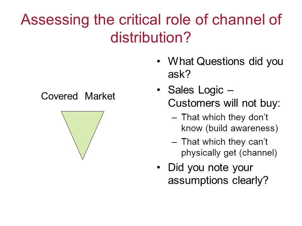 Assessing the critical role of channel of distribution? What Questions did you ask? Sales Logic – Customers will not buy: –That which they dont know (