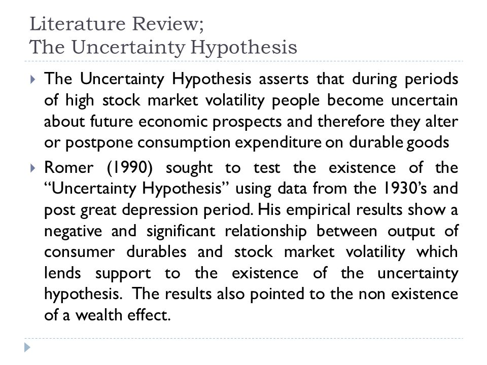 Literature Review; The Uncertainty Hypothesis The Uncertainty Hypothesis asserts that during periods of high stock market volatility people become uncertain about future economic prospects and therefore they alter or postpone consumption expenditure on durable goods Romer (1990) sought to test the existence of the Uncertainty Hypothesis using data from the 1930s and post great depression period.