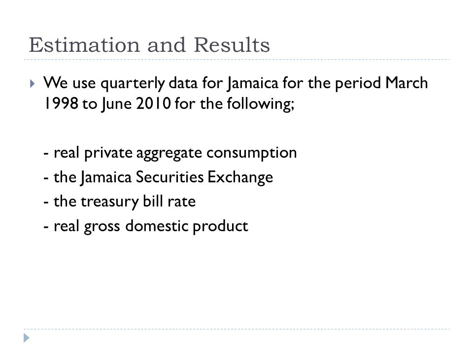 Estimation and Results We use quarterly data for Jamaica for the period March 1998 to June 2010 for the following; - real private aggregate consumption - the Jamaica Securities Exchange - the treasury bill rate - real gross domestic product