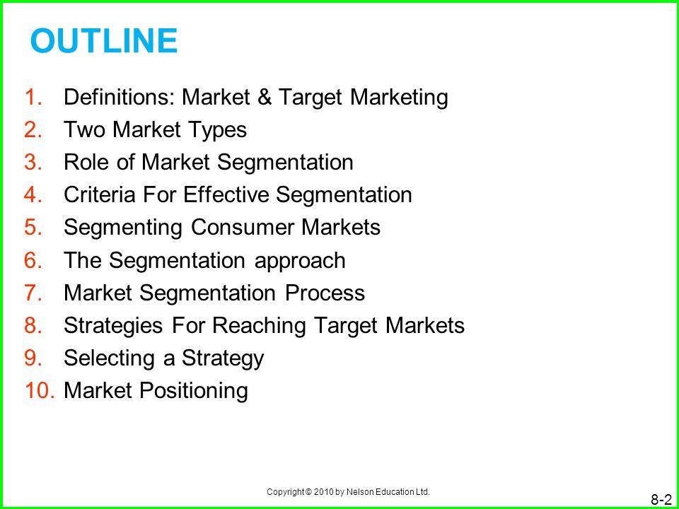 Copyright © 2010 by Nelson Education Ltd. 8-2 OUTLINE 1.Definitions: Market & Target Marketing 2.Two Market Types 3.Role of Market Segmentation 4.Crit