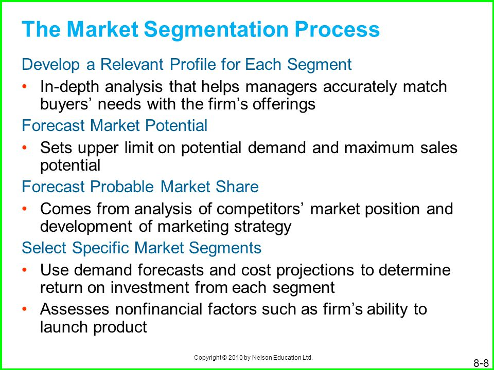 Copyright © 2010 by Nelson Education Ltd. 8-8 The Market Segmentation Process Develop a Relevant Profile for Each Segment In-depth analysis that helps
