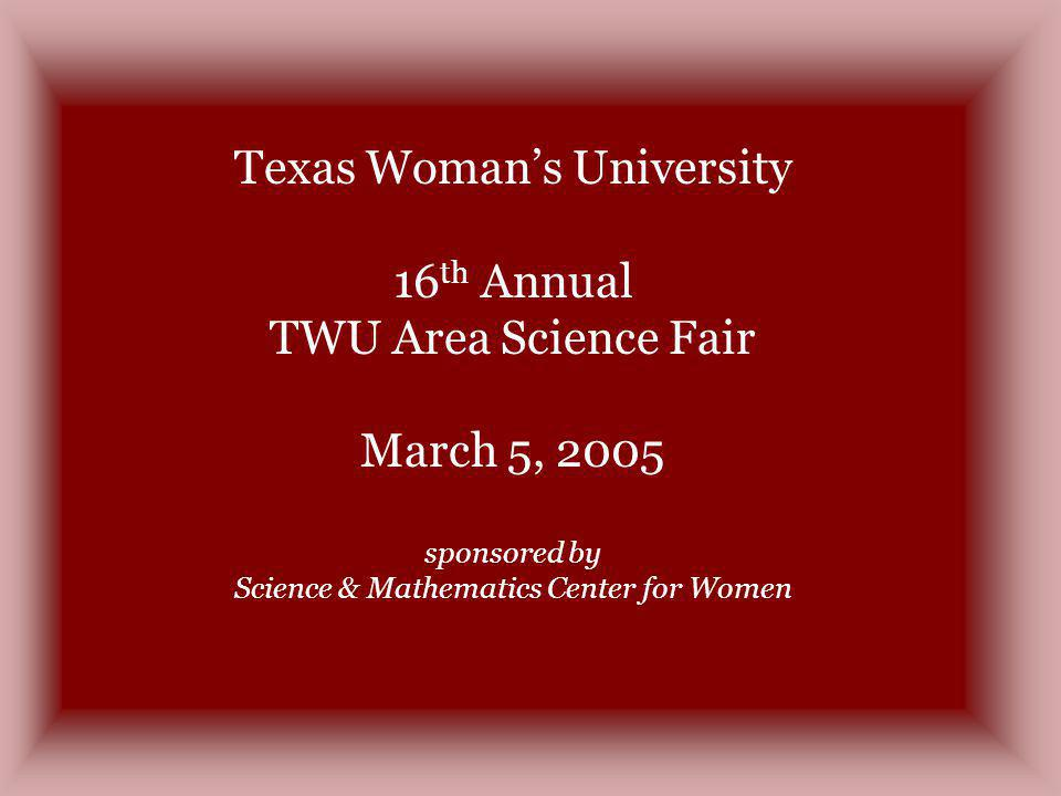 Texas Womans University 16 th Annual TWU Area Science Fair March 5, 2005 sponsored by Science & Mathematics Center for Women