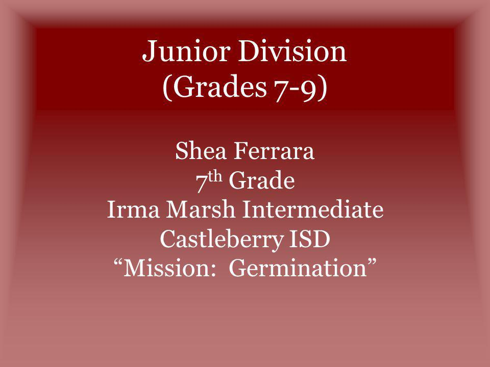 Junior Division (Grades 7-9) Shea Ferrara 7 th Grade Irma Marsh Intermediate Castleberry ISD Mission: Germination