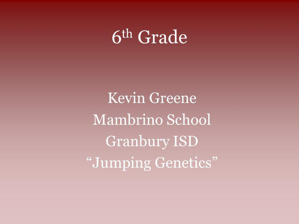 6 th Grade Kevin Greene Mambrino School Granbury ISD Jumping Genetics