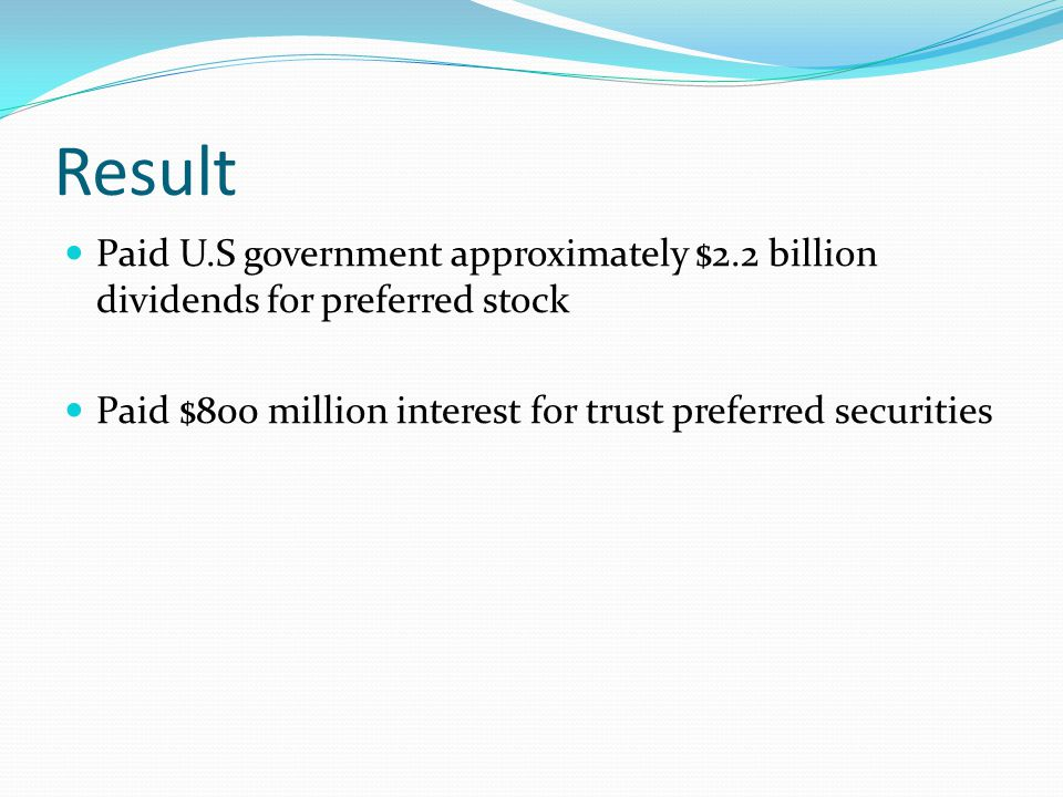 Result Paid U.S government approximately $2.2 billion dividends for preferred stock Paid $800 million interest for trust preferred securities