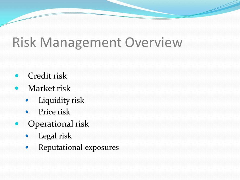 Risk Management Overview Credit risk Market risk Liquidity risk Price risk Operational risk Legal risk Reputational exposures