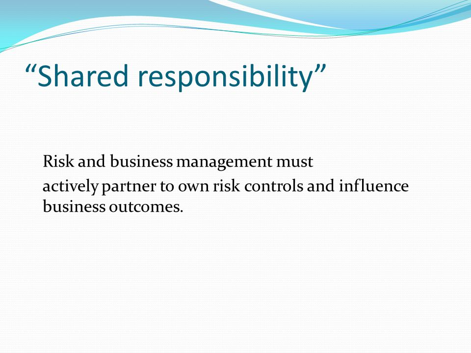 Shared responsibility Risk and business management must actively partner to own risk controls and influence business outcomes.