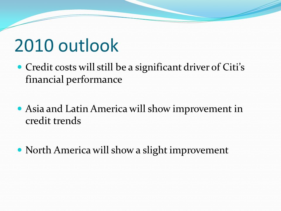 2010 outlook Credit costs will still be a significant driver of Citis financial performance Asia and Latin America will show improvement in credit tre