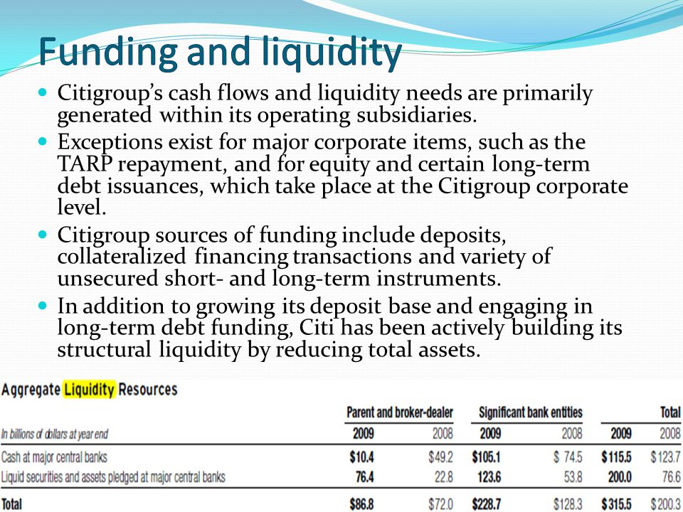 Citigroups cash flows and liquidity needs are primarily generated within its operating subsidiaries. Exceptions exist for major corporate items, such